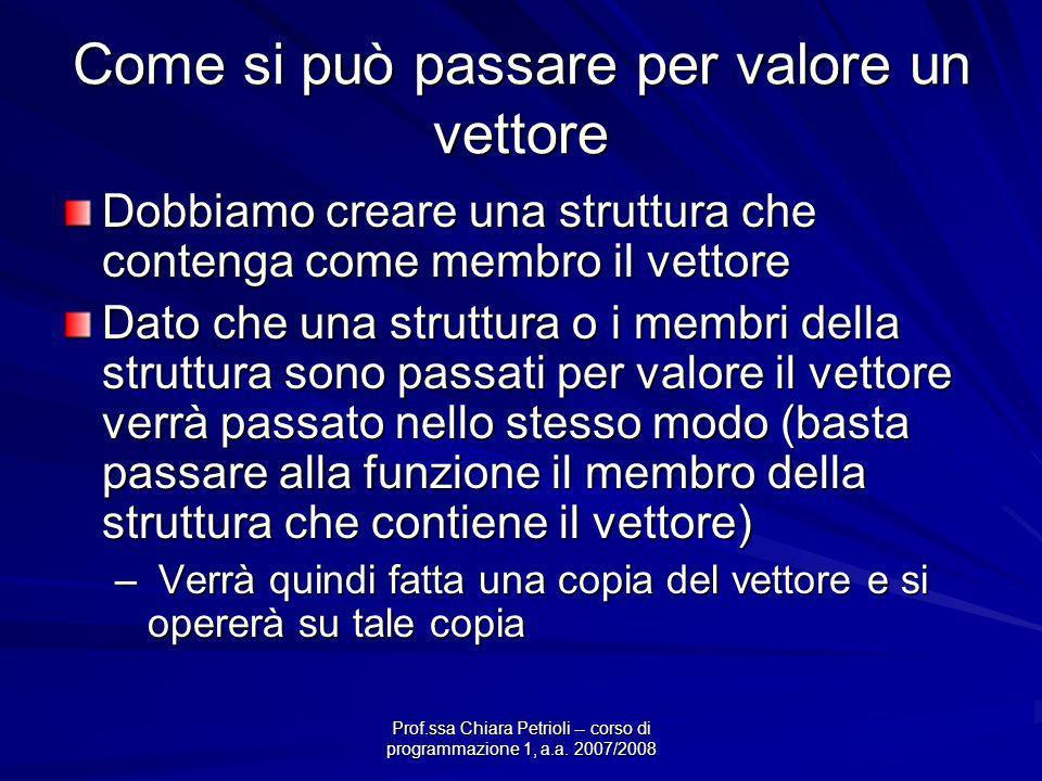 Prof.ssa Chiara Petrioli -- corso di programmazione 1, a.a. 2007/2008 Come si può passare per valore un vettore Dobbiamo creare una struttura che cont