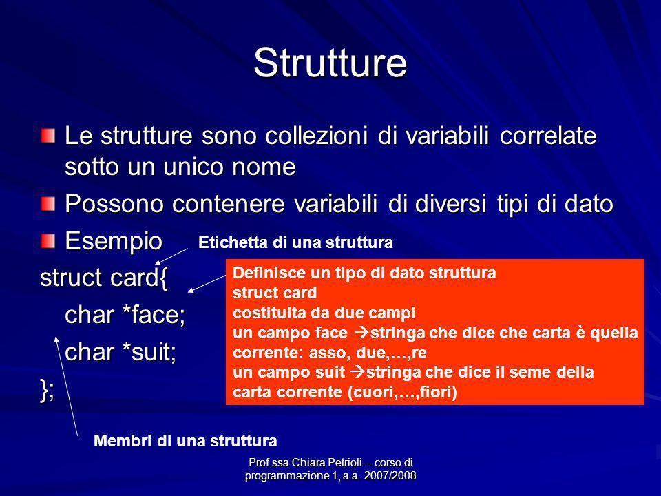Prof.ssa Chiara Petrioli -- corso di programmazione 1, a.a. 2007/2008 Strutture Le strutture sono collezioni di variabili correlate sotto un unico nom