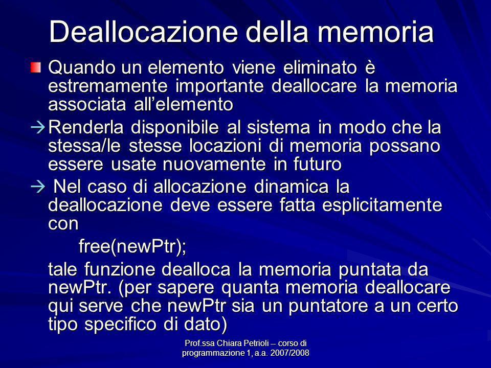 Prof.ssa Chiara Petrioli -- corso di programmazione 1, a.a. 2007/2008 Deallocazione della memoria Quando un elemento viene eliminato è estremamente im