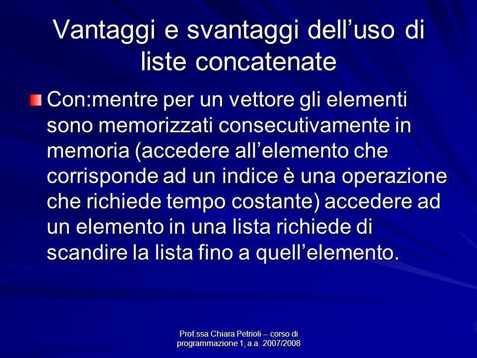 Prof.ssa Chiara Petrioli -- corso di programmazione 1, a.a. 2007/2008 Vantaggi e svantaggi delluso di liste concatenate Con:mentre per un vettore gli