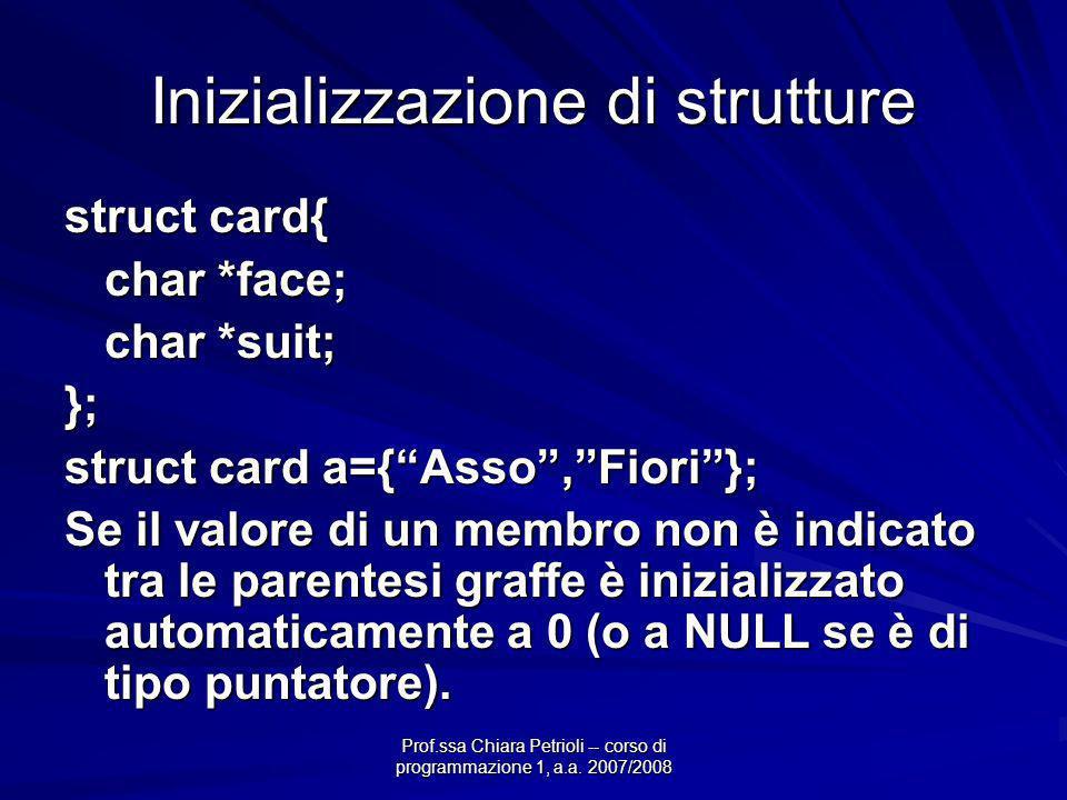 Prof.ssa Chiara Petrioli -- corso di programmazione 1, a.a. 2007/2008 Inizializzazione di strutture struct card{ char *face; char *suit; }; struct car