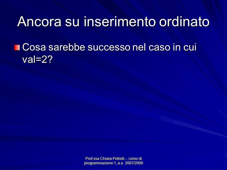 Prof.ssa Chiara Petrioli -- corso di programmazione 1, a.a. 2007/2008 Ancora su inserimento ordinato Cosa sarebbe successo nel caso in cui val=2?