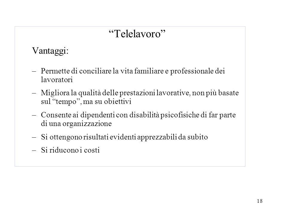18 Telelavoro Vantaggi: –Permette di conciliare la vita familiare e professionale dei lavoratori –Migliora la qualità delle prestazioni lavorative, no