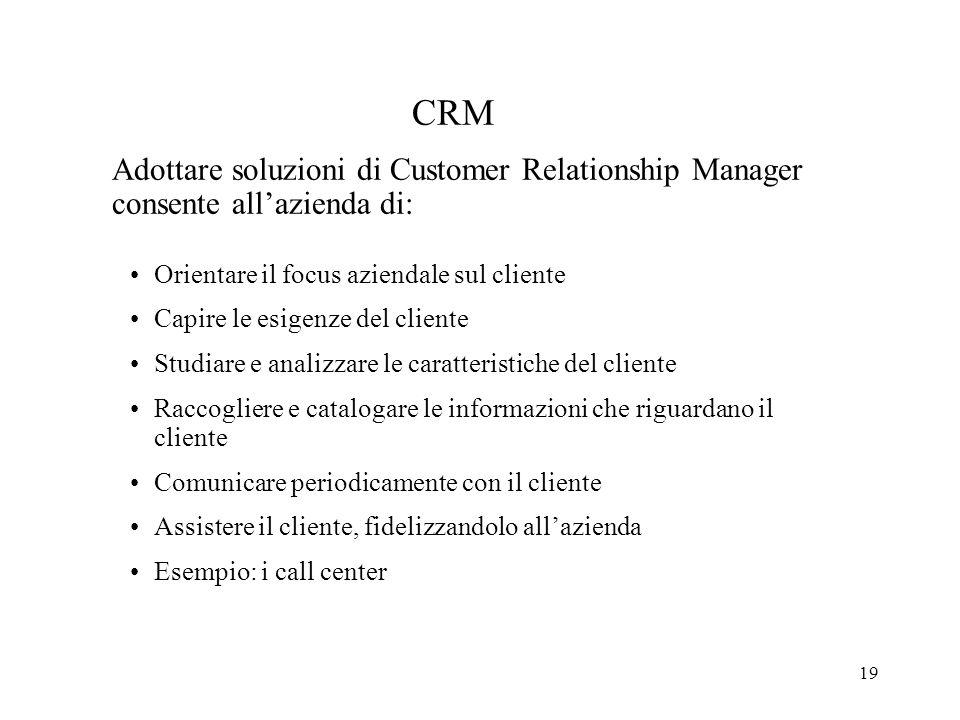 19 CRM Adottare soluzioni di Customer Relationship Manager consente allazienda di: Orientare il focus aziendale sul cliente Capire le esigenze del cli