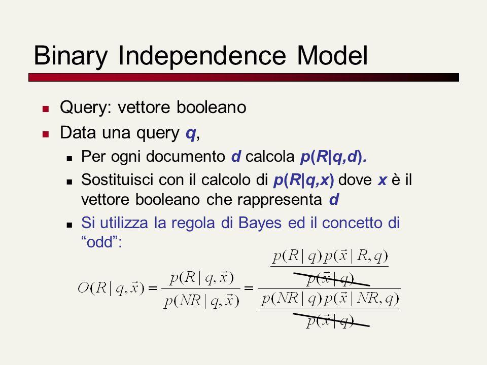 Binary Independence Model Query: vettore booleano Data una query q, Per ogni documento d calcola p(R|q,d). Sostituisci con il calcolo di p(R|q,x) dove