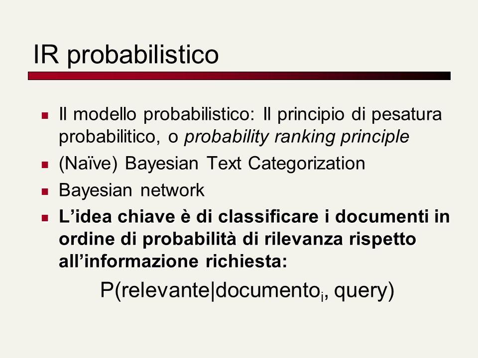 IR probabilistico Il modello probabilistico: Il principio di pesatura probabilitico, o probability ranking principle (Naïve) Bayesian Text Categorizat