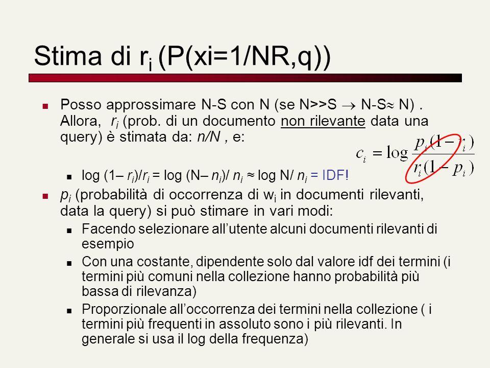 Stima di r i (P(xi=1/NR,q)) Posso approssimare N-S con N (se N>>S N-S N). Allora, r i (prob. di un documento non rilevante data una query) è stimata d