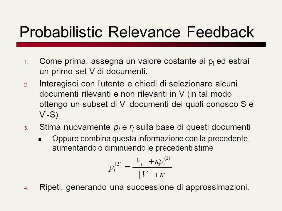 Probabilistic Relevance Feedback 1. Come prima, assegna un valore costante ai p i ed estrai un primo set V di documenti. 2. Interagisci con lutente e