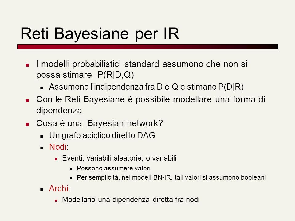 Reti Bayesiane per IR I modelli probabilistici standard assumono che non si possa stimare P(R|D,Q) Assumono lindipendenza fra D e Q e stimano P(D|R) C