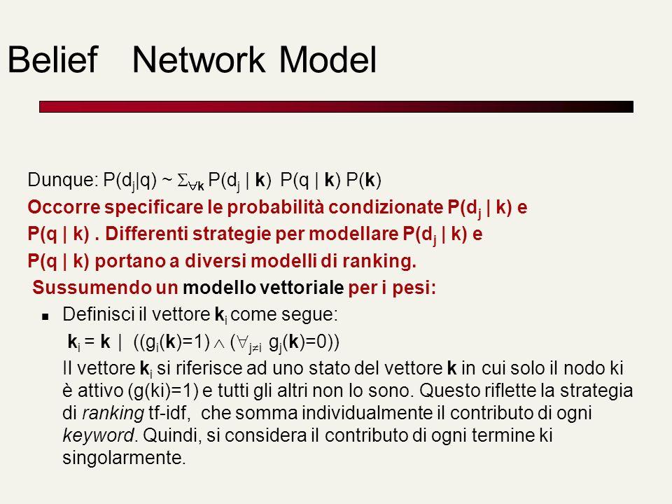 Belief Network Model Dunque: P(d j |q) ~ k P(d j | k) P(q | k) P(k) Occorre specificare le probabilità condizionate P(d j | k) e P(q | k). Differenti