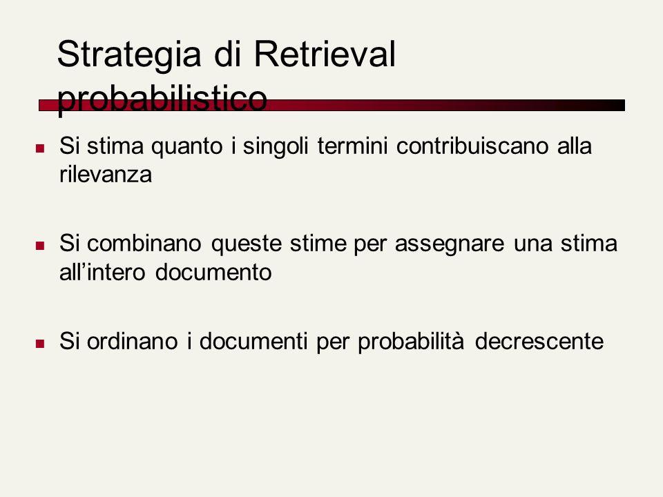 Strategia di Retrieval probabilistico Si stima quanto i singoli termini contribuiscano alla rilevanza Si combinano queste stime per assegnare una stim