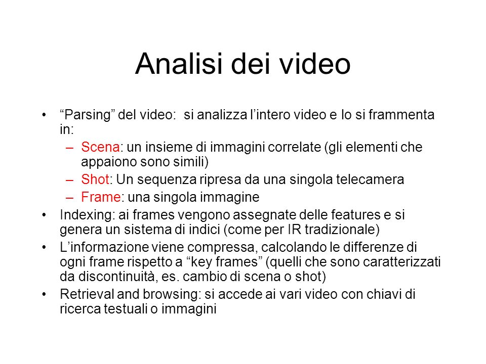 Analisi dei video Parsing del video: si analizza lintero video e lo si frammenta in: –Scena: un insieme di immagini correlate (gli elementi che appaio