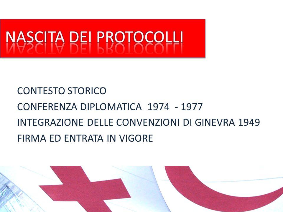 CONTESTO STORICO CONFERENZA DIPLOMATICA 1974 - 1977 INTEGRAZIONE DELLE CONVENZIONI DI GINEVRA 1949 FIRMA ED ENTRATA IN VIGORE