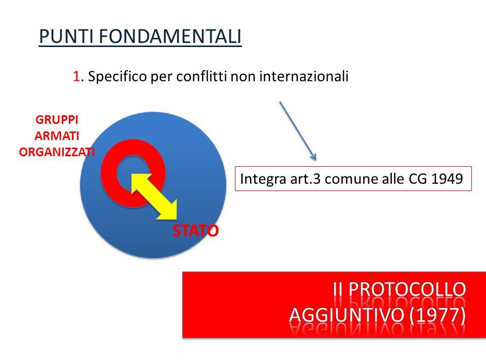 PUNTI FONDAMENTALI 1. Specifico per conflitti non internazionali STATO GRUPPI ARMATI ORGANIZZATI Integra art.3 comune alle CG 1949