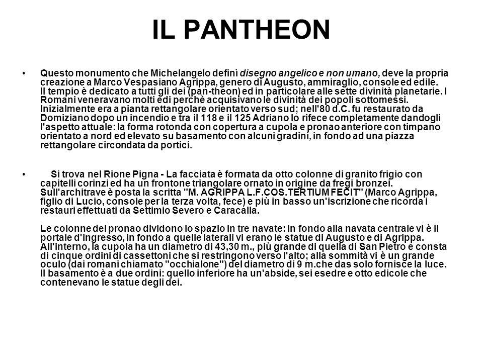 IL PANTHEON Questo monumento che Michelangelo definì disegno angelico e non umano, deve la propria creazione a Marco Vespasiano Agrippa, genero di Aug
