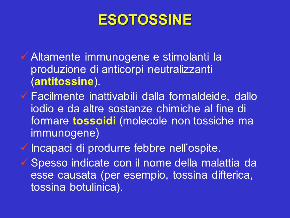 ESOTOSSINE Altamente immunogene e stimolanti la produzione di anticorpi neutralizzanti (antitossine). Facilmente inattivabili dalla formaldeide, dallo
