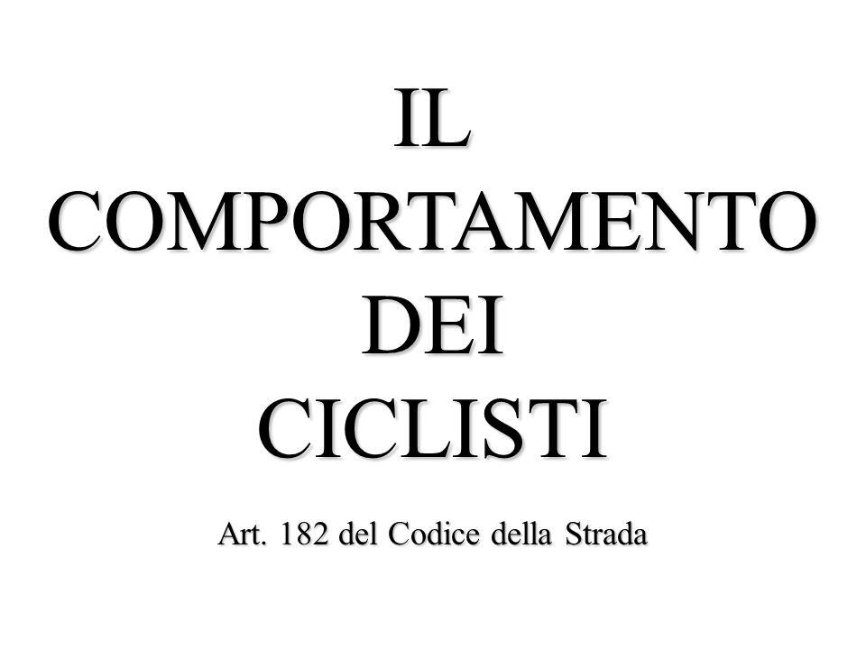 IL COMPORTAMENTO DEI CICLISTI Art. 182 del Codice della Strada