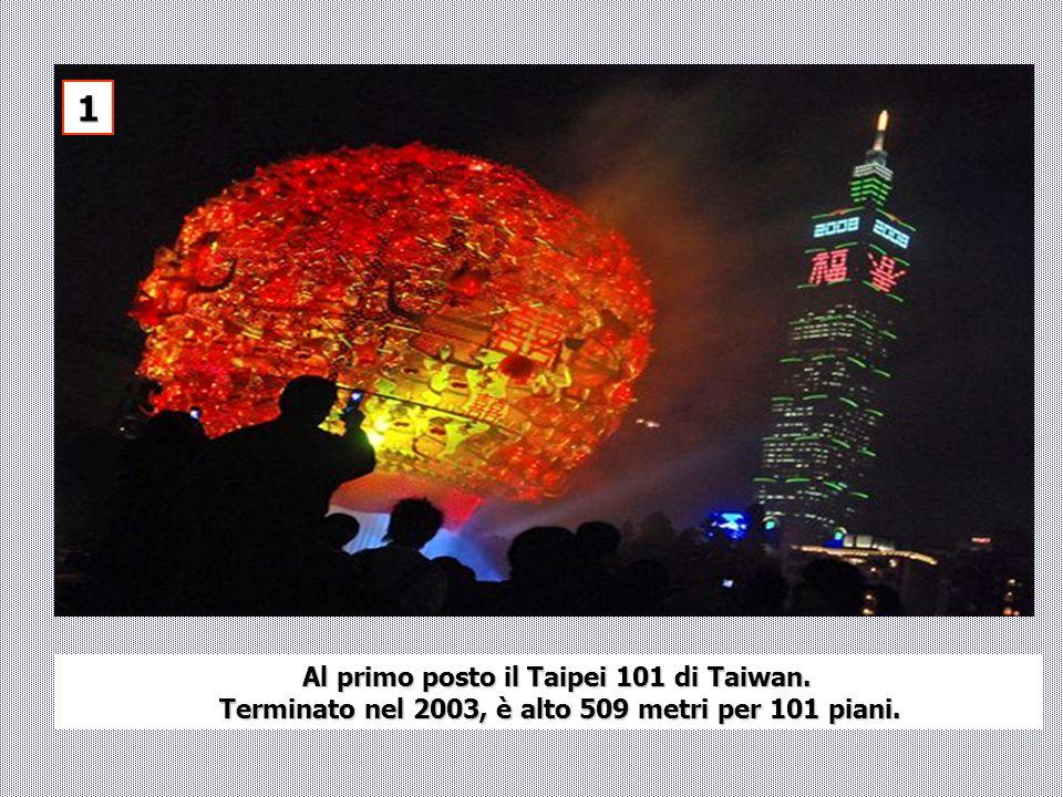 Al primo posto il Taipei 101 di Taiwan. Terminato nel 2003, è alto 509 metri per 101 piani. Terminato nel 2003, è alto 509 metri per 101 piani. 1