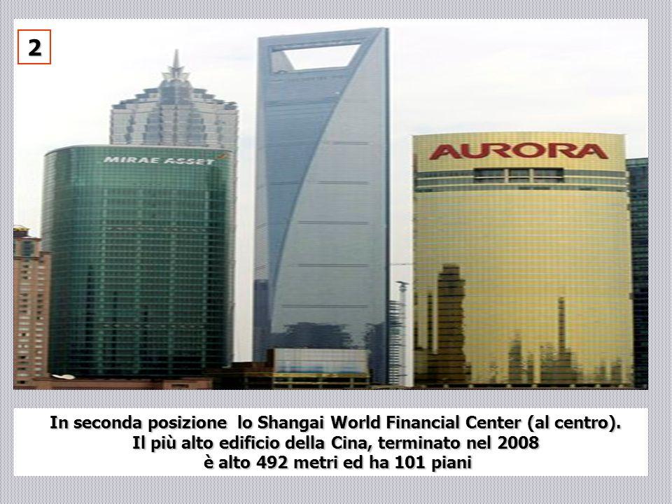 In seconda posizione lo Shangai World Financial Center (al centro). Il più alto edificio della Cina, terminato nel 2008 è alto 492 metri ed ha 101 pia