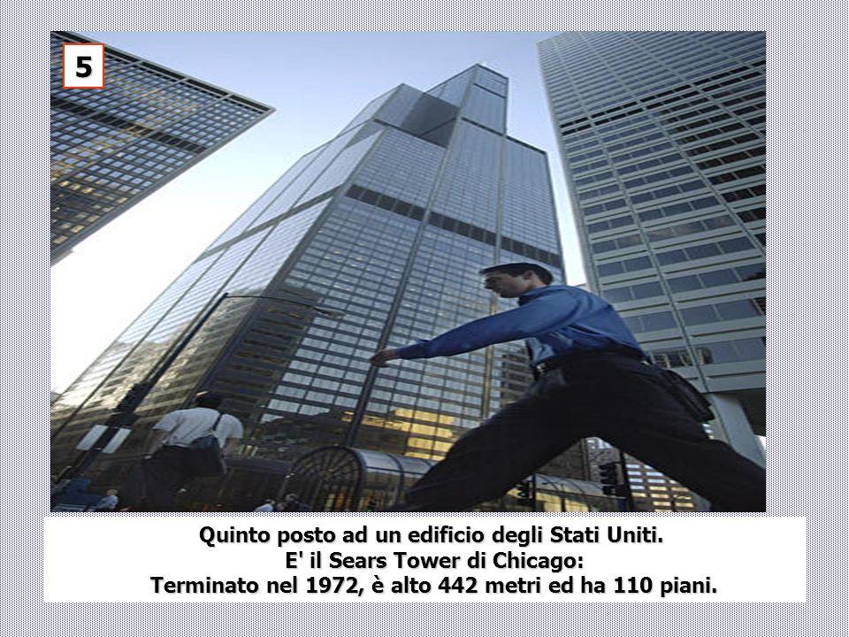 Quinto posto ad un edificio degli Stati Uniti. E' il Sears Tower di Chicago: E' il Sears Tower di Chicago: Terminato nel 1972, è alto 442 metri ed ha