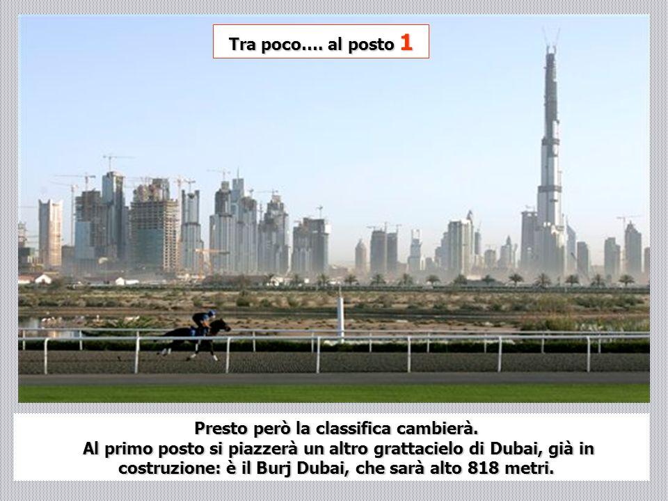 Presto però la classifica cambierà. Al primo posto si piazzerà un altro grattacielo di Dubai, già in costruzione: è il Burj Dubai, che sarà alto 818 m