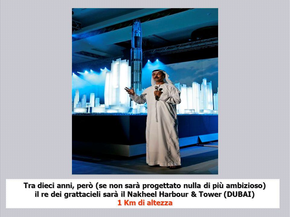 Tra dieci anni, però (se non sarà progettato nulla di più ambizioso) il re dei grattacieli sarà il Nakheel Harbour & Tower (DUBAI) 1 Km di altezza