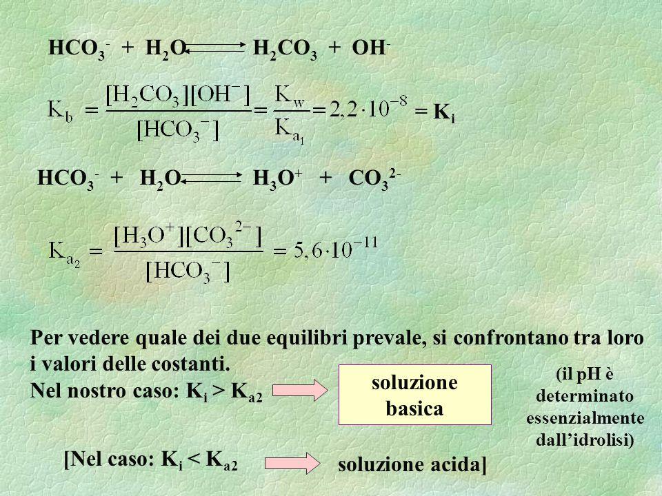 HCO 3 - + H 2 O H 3 O + + CO 3 2- HCO 3 - + H 2 O H 2 CO 3 + OH - Per vedere quale dei due equilibri prevale, si confrontano tra loro i valori delle costanti.
