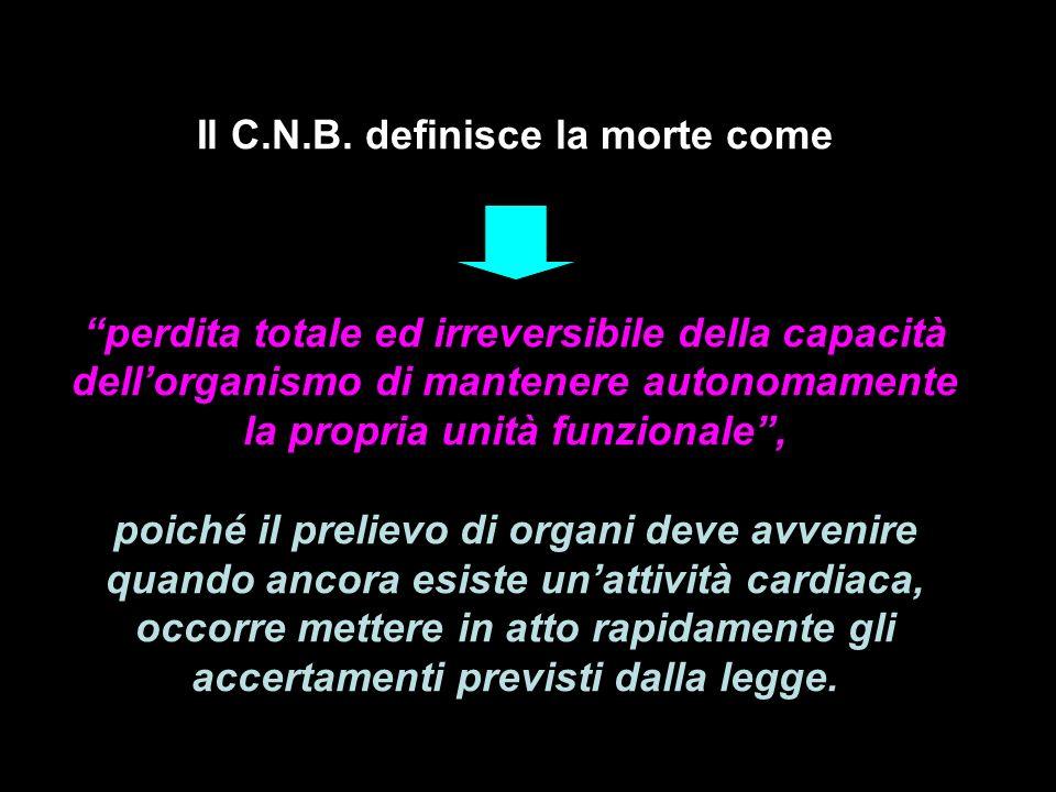 Il C.N.B. definisce la morte come perdita totale ed irreversibile della capacità dellorganismo di mantenere autonomamente la propria unità funzionale,