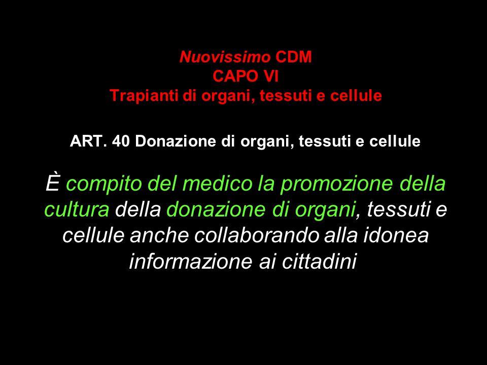 Nuovissimo CDM CAPO VI Trapianti di organi, tessuti e cellule ART. 40 Donazione di organi, tessuti e cellule È compito del medico la promozione della
