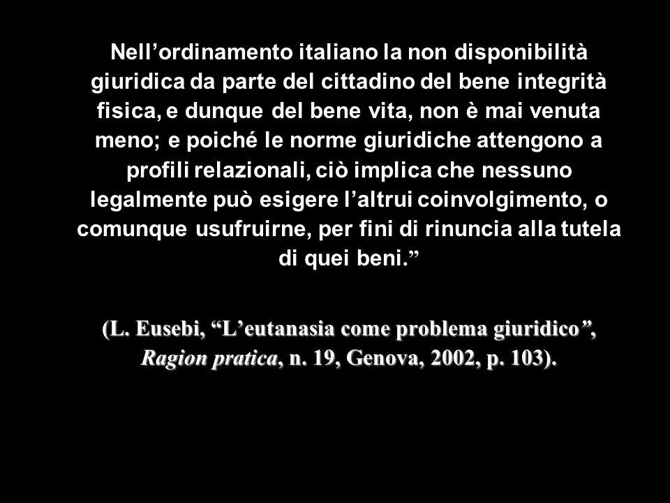 Nellordinamento italiano la non disponibilità giuridica da parte del cittadino del bene integrità fisica, e dunque del bene vita, non è mai venuta men