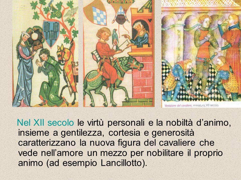 Nel XII secolo le virtù personali e la nobiltà danimo, insieme a gentilezza, cortesia e generosità caratterizzano la nuova figura del cavaliere che vede nellamore un mezzo per nobilitare il proprio animo (ad esempio Lancillotto).