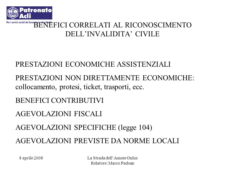 8 aprile 2008La Strada dellAmore Onlus Relatore: Marco Padoan IL GRADO DI INVALIDITA CORRELATO A RICONOSCIMENTO E PRESTAZIONI: > = 34% QUALIFICA > = 46%COLLOCAMENTO > = 74%ASSEGNO (requisito reddituale) = 100% PENSIONE (requisito reddituale) NON AUTOSUFFICIENZA: INDENNITA