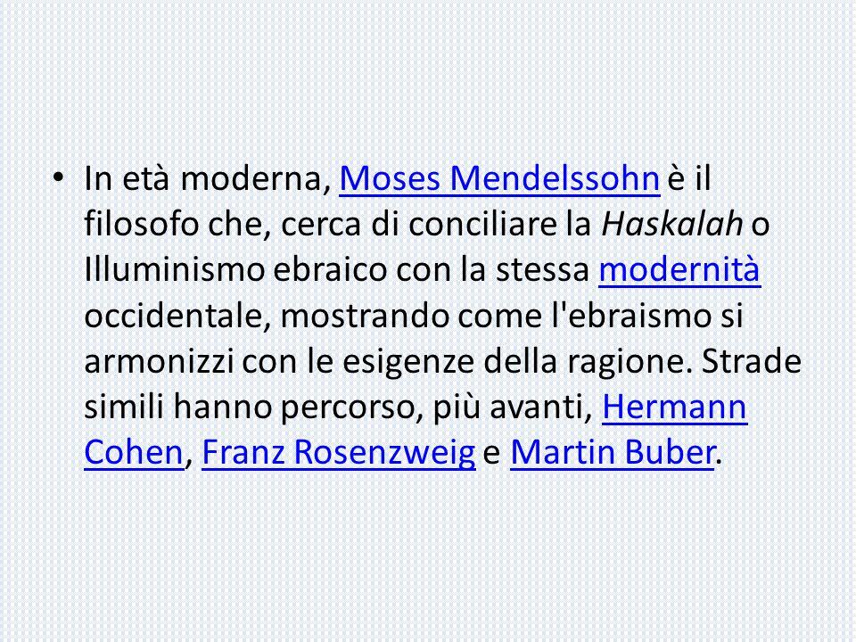 In età moderna, Moses Mendelssohn è il filosofo che, cerca di conciliare la Haskalah o Illuminismo ebraico con la stessa modernità occidentale, mostra