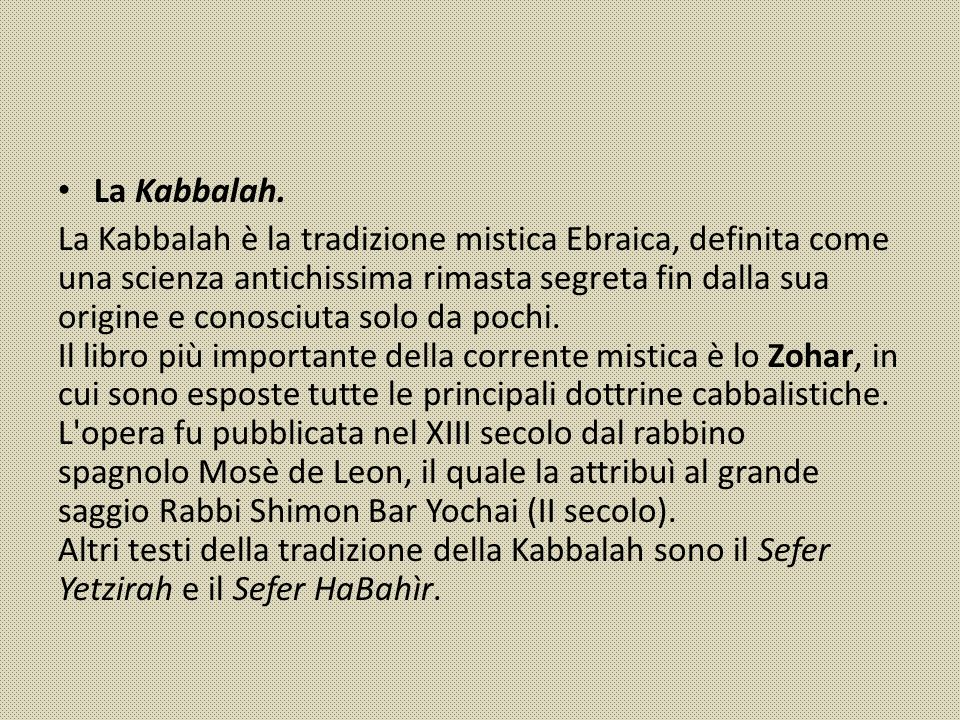 La Kabbalah. La Kabbalah è la tradizione mistica Ebraica, definita come una scienza antichissima rimasta segreta fin dalla sua origine e conosciuta so