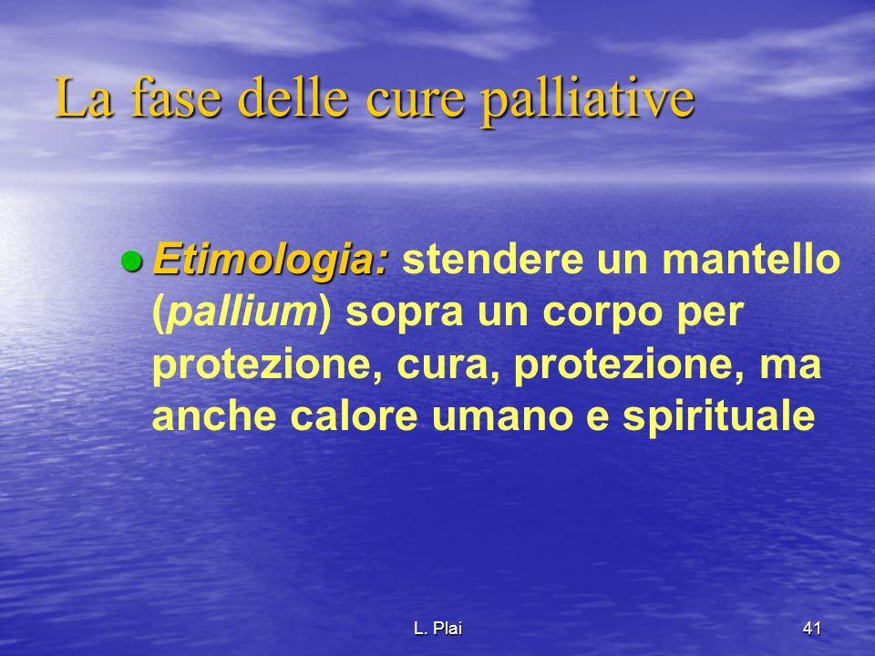L. Plai41 La fase delle cure palliative Etimologia: Etimologia: stendere un mantello (pallium) sopra un corpo per protezione, cura, protezione, ma anc