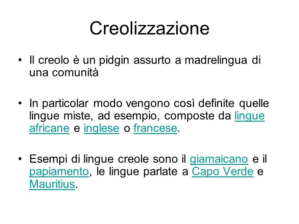 Creolizzazione Il creolo è un pidgin assurto a madrelingua di una comunità In particolar modo vengono così definite quelle lingue miste, ad esempio, c
