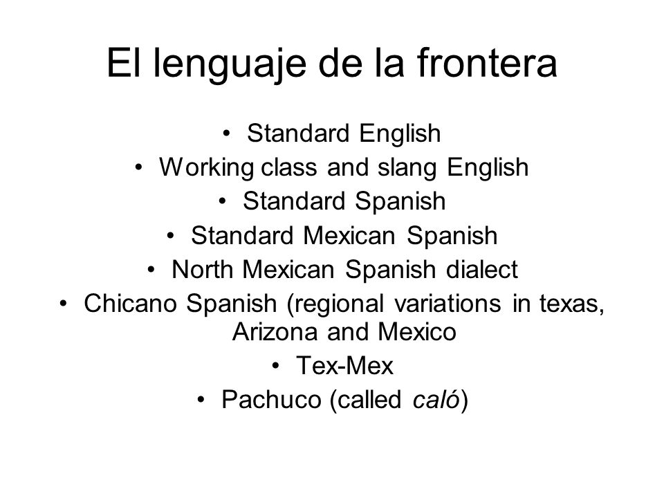 El lenguaje de la frontera Standard English Working class and slang English Standard Spanish Standard Mexican Spanish North Mexican Spanish dialect Ch