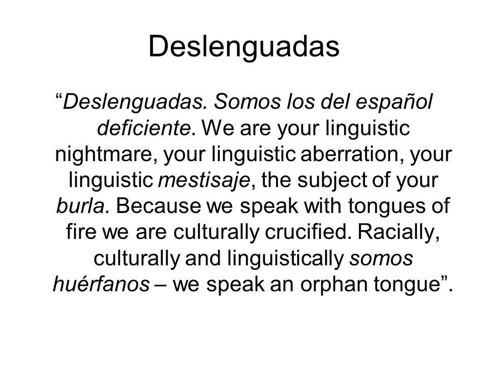 Deslenguadas Deslenguadas. Somos los del español deficiente. We are your linguistic nightmare, your linguistic aberration, your linguistic mestisaje,