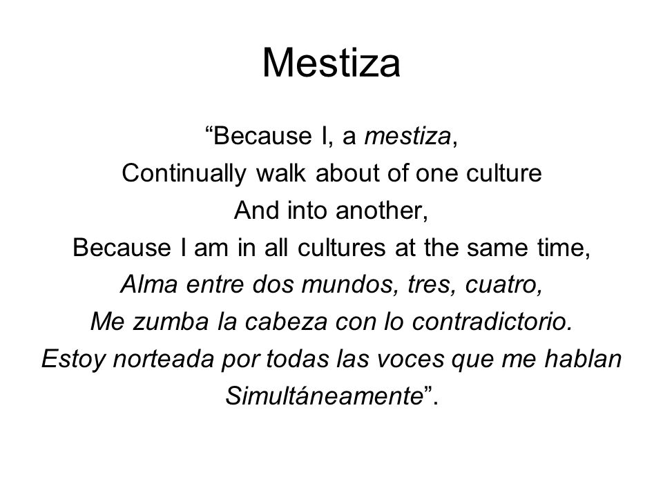 Mestiza Because I, a mestiza, Continually walk about of one culture And into another, Because I am in all cultures at the same time, Alma entre dos mu