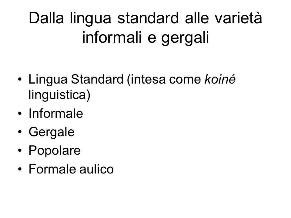 Dalla lingua standard alle varietà informali e gergali Lingua Standard (intesa come koiné linguistica) Informale Gergale Popolare Formale aulico