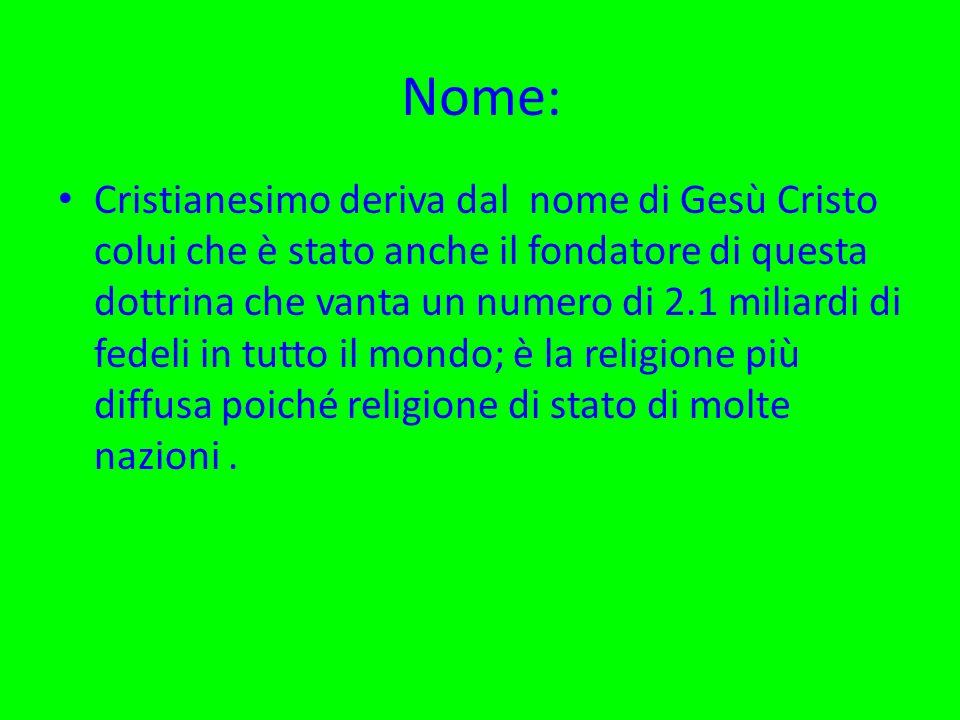 Nome: Cristianesimo deriva dal nome di Gesù Cristo colui che è stato anche il fondatore di questa dottrina che vanta un numero di 2.1 miliardi di fede