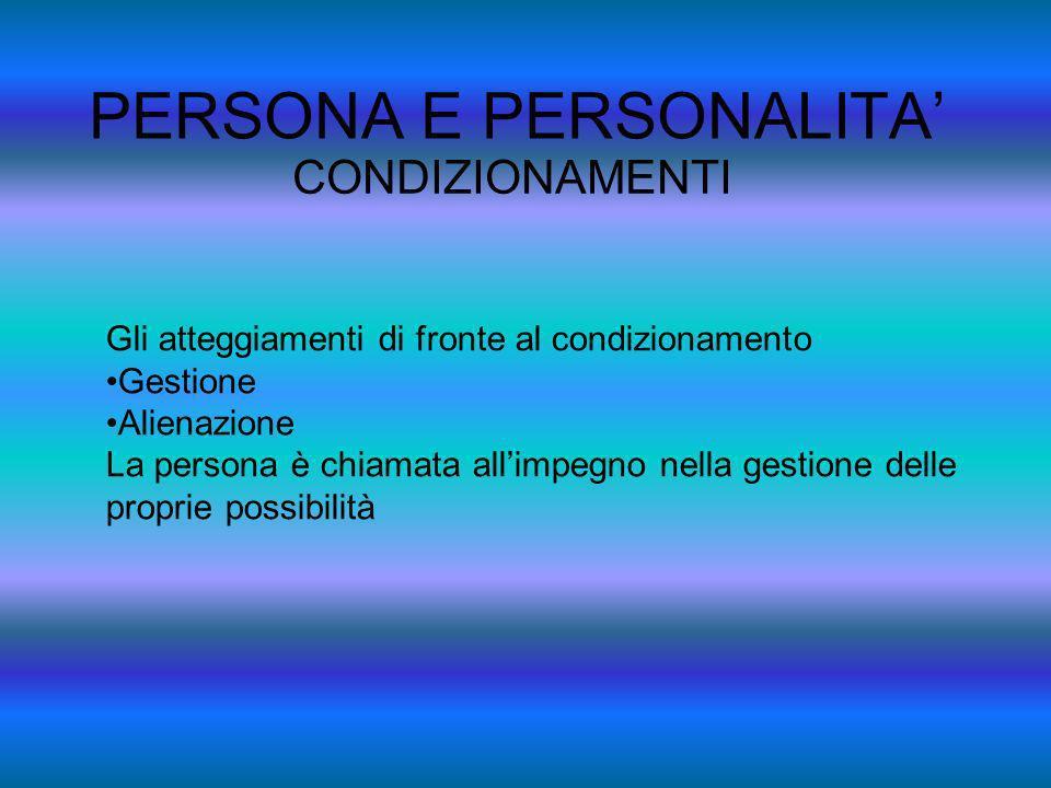 PERSONA E PERSONALITA CONDIZIONAMENTI Gli atteggiamenti di fronte al condizionamento Gestione Alienazione La persona è chiamata allimpegno nella gesti