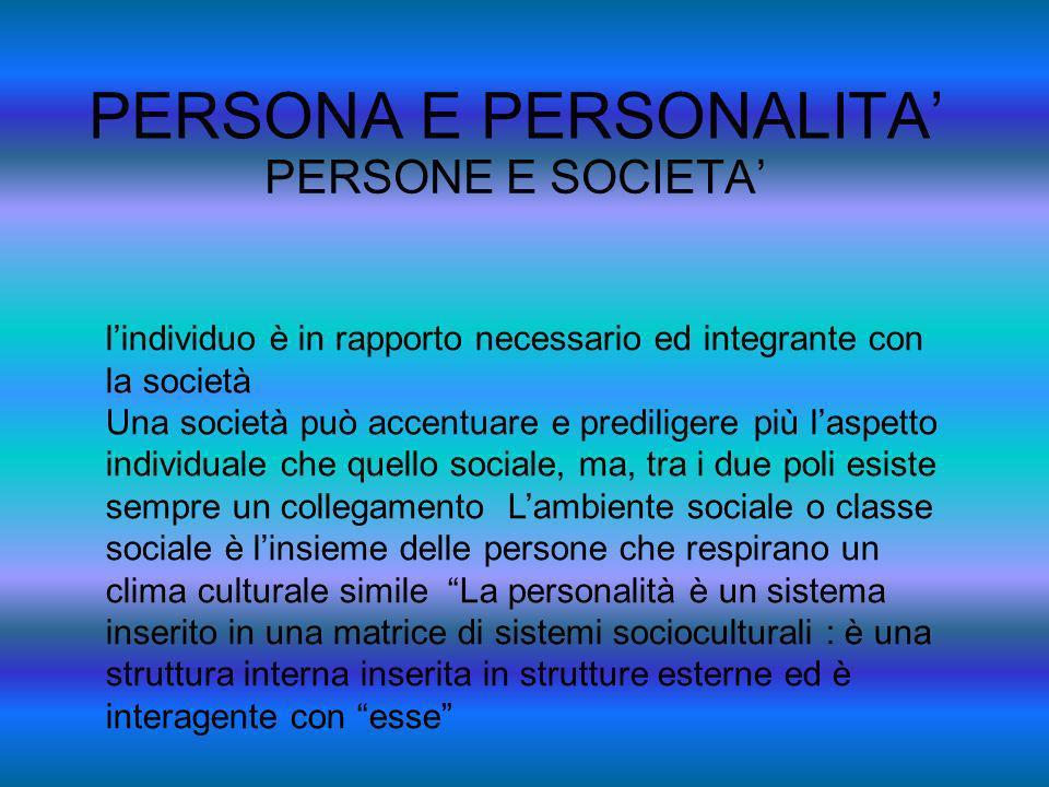 PERSONA E PERSONALITA PERSONE E SOCIETA lindividuo è in rapporto necessario ed integrante con la società Una società può accentuare e prediligere più