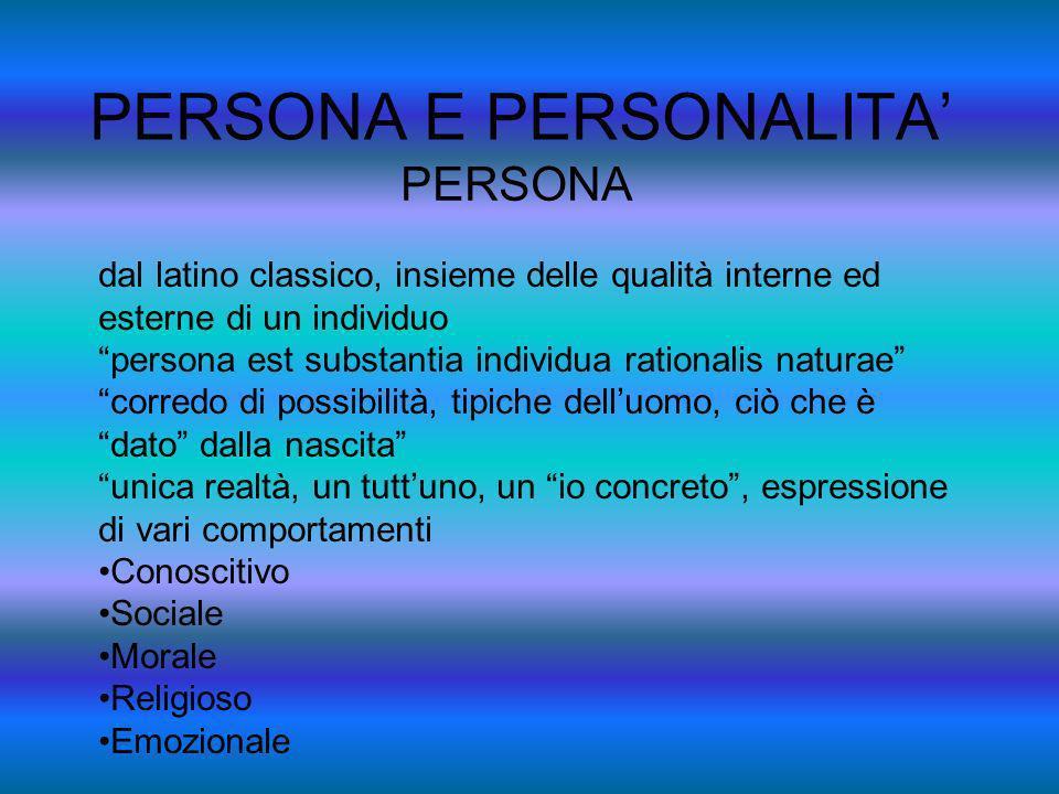 PERSONA E PERSONALITA PERSONALITA persona che con le sue caratteristiche individuali, fisiche e psichiche tende al perfezionamento, alla realizzazione.