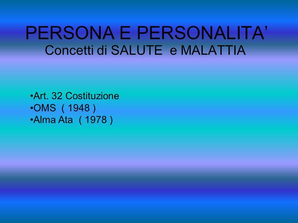 PERSONA E PERSONALITA Concetti di SALUTE e MALATTIA Art. 32 Costituzione OMS ( 1948 ) Alma Ata ( 1978 )