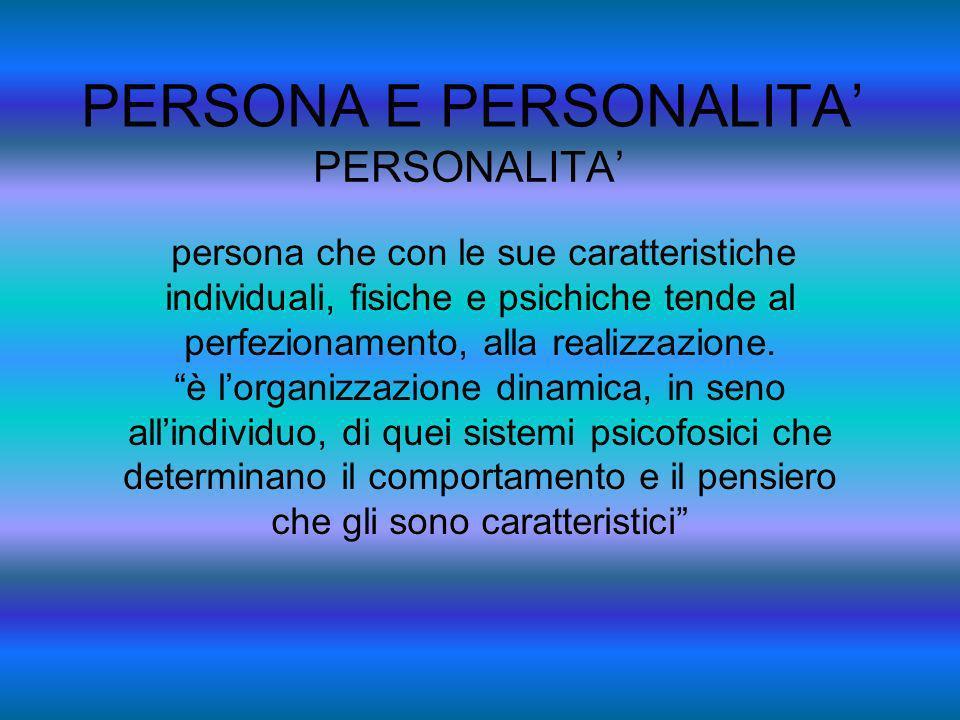PERSONA E PERSONALITA PERSONALITA persona che con le sue caratteristiche individuali, fisiche e psichiche tende al perfezionamento, alla realizzazione