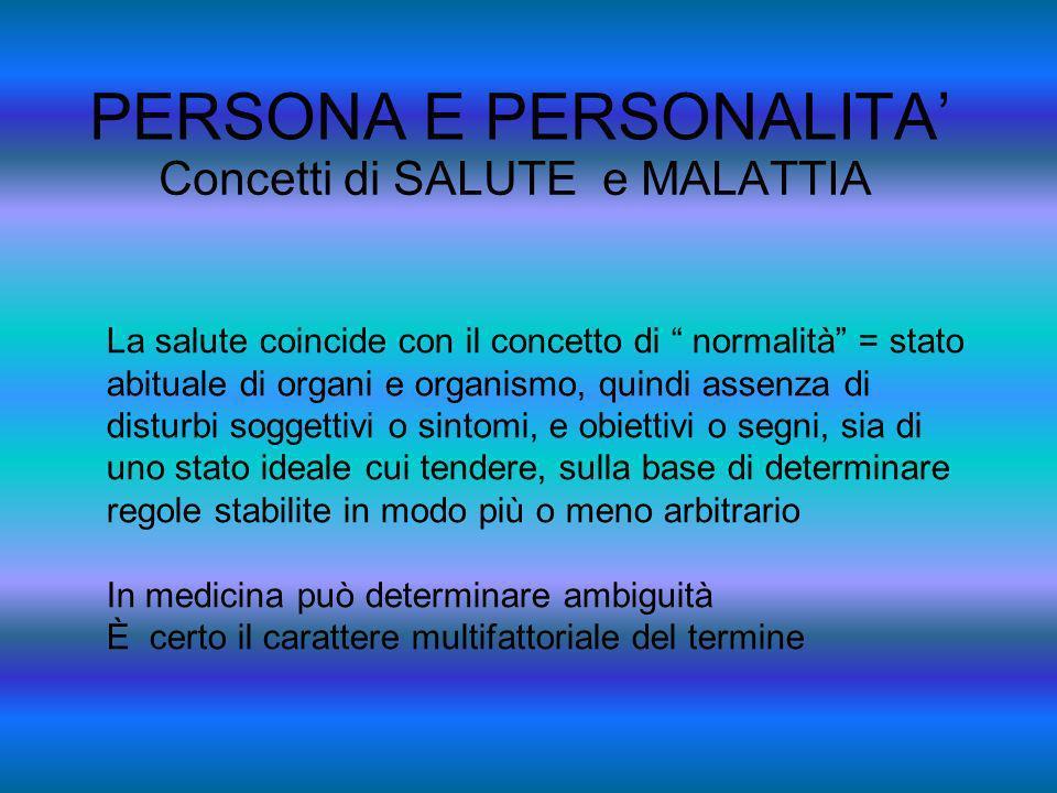 PERSONA E PERSONALITA Concetti di SALUTE e MALATTIA La salute coincide con il concetto di normalità = stato abituale di organi e organismo, quindi ass