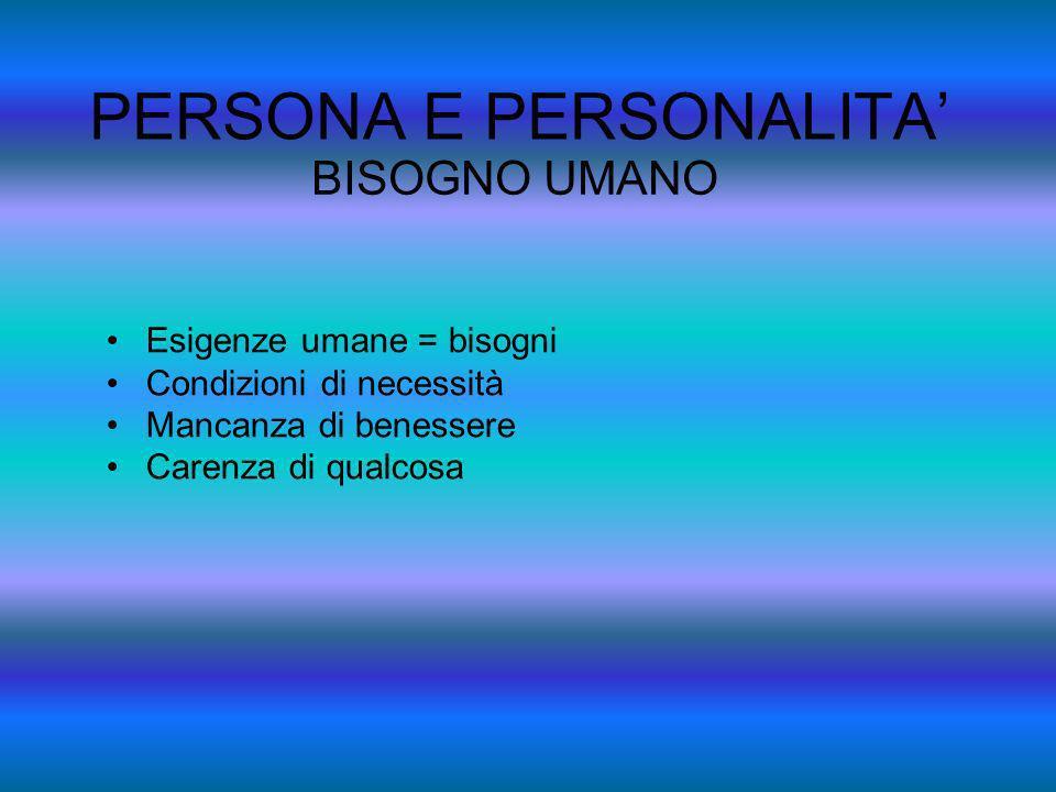 PERSONA E PERSONALITA BISOGNO UMANO Esigenze umane = bisogni Condizioni di necessità Mancanza di benessere Carenza di qualcosa