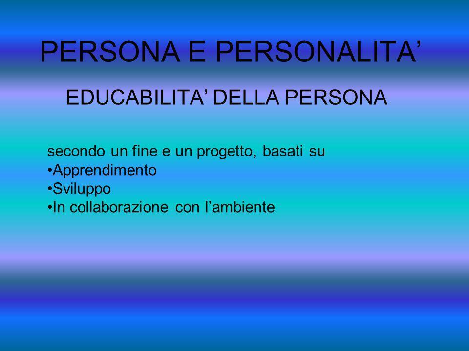 PERSONA E PERSONALITA EDUCABILITA DELLA PERSONA secondo un fine e un progetto, basati su Apprendimento Sviluppo In collaborazione con lambiente