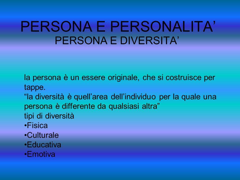 PERSONA E PERSONALITA PERSONA E DIVERSITA la persona è un essere originale, che si costruisce per tappe. la diversità è quellarea dellindividuo per la